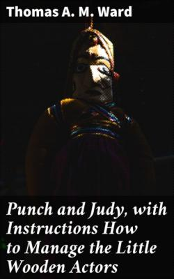 Punch and Judy, with Instructions How to Manage the Little Wooden Actors - Thomas A. M. Ward