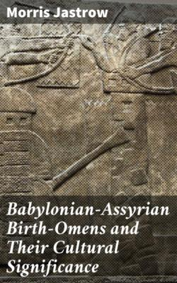Babylonian-Assyrian Birth-Omens and Their Cultural Significance - Morris Jastrow