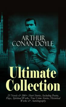 Скачать ARTHUR CONAN DOYLE Ultimate Collection: 23 Novels & 200+ Short Stories, Including Poetry, Plays, Spiritual Works, True Crime Stories, Historical Works & Autobiography - Sir Arthur Conan Doyle