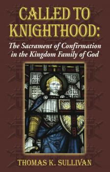 Скачать Called to Knighthood: The Sacrament of Confirmation In the Kingdom Family of God - Thomas K Sullivan