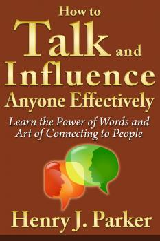 Скачать How to Talk and Influence Anyone Effectively: Learn the Power of Words and Art of Connecting to People - Henry J. Parker