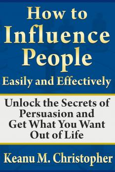 Скачать How to Influence People Easily and Effectively: Unlock the Secrets of Persuasion and Get What You Want Out of Life - Keanu M. Christopher