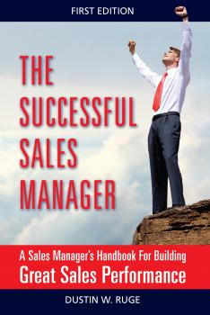 Скачать The Successful Sales Manager: A Sales Manager's Handbook For Building Great Sales Performance - Dustin Ruge