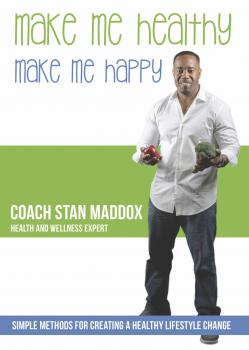 Скачать Make Me Healthy, Make Me Happy: Simple Methods for Creating a Healthy Lifestyle Change - Coach Stan Maddox