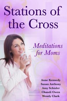 Скачать Stations of the Cross Meditations for Moms - Anne  Kennedy