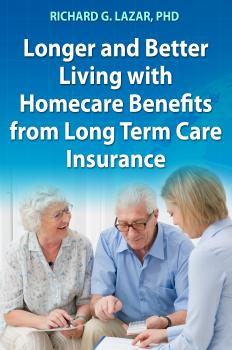 Скачать Longer and Better Living with Homecare Benefits from Long Term Care Insurance - Richard G. Lazar PhD