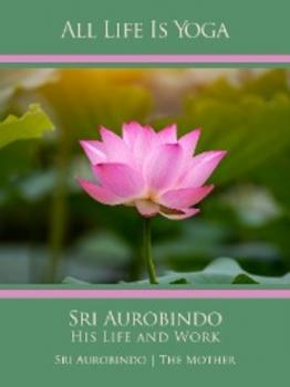 Скачать All Life Is Yoga: Sri Aurobindo – His Life and Work - Sri Aurobindo