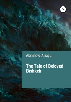 Скачать The Tale of Beloved Bishkek - Ainagul Akmatova