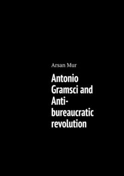 Скачать Antonio Gramsci and Anti-bureaucratic revolution - Arsan Mur
