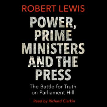 Скачать Power, Prime Ministers and the Press - The Battle for Truth on Parliament Hill (Unabridged) - Robert Lewis A.