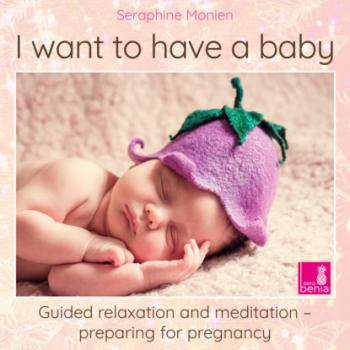Скачать I Want to Have a Baby - Guided Relaxation and Meditation Preparing for Pregnancy - Seraphine Monien