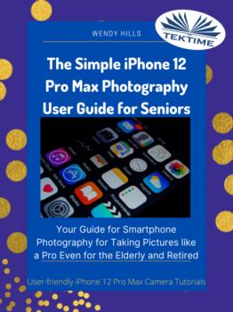 Скачать The Simple IPhone 12 Pro Max Photography User Guide For Seniors - Wendy Hills