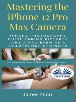 Скачать Mastering The IPhone 12 Pro Max Camera - James Nino