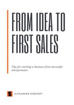 Скачать From idea to first sales. Tips for starting a business from successful entrepreneurs - Alexander Semenov
