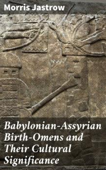 Скачать Babylonian-Assyrian Birth-Omens and Their Cultural Significance - Morris Jastrow